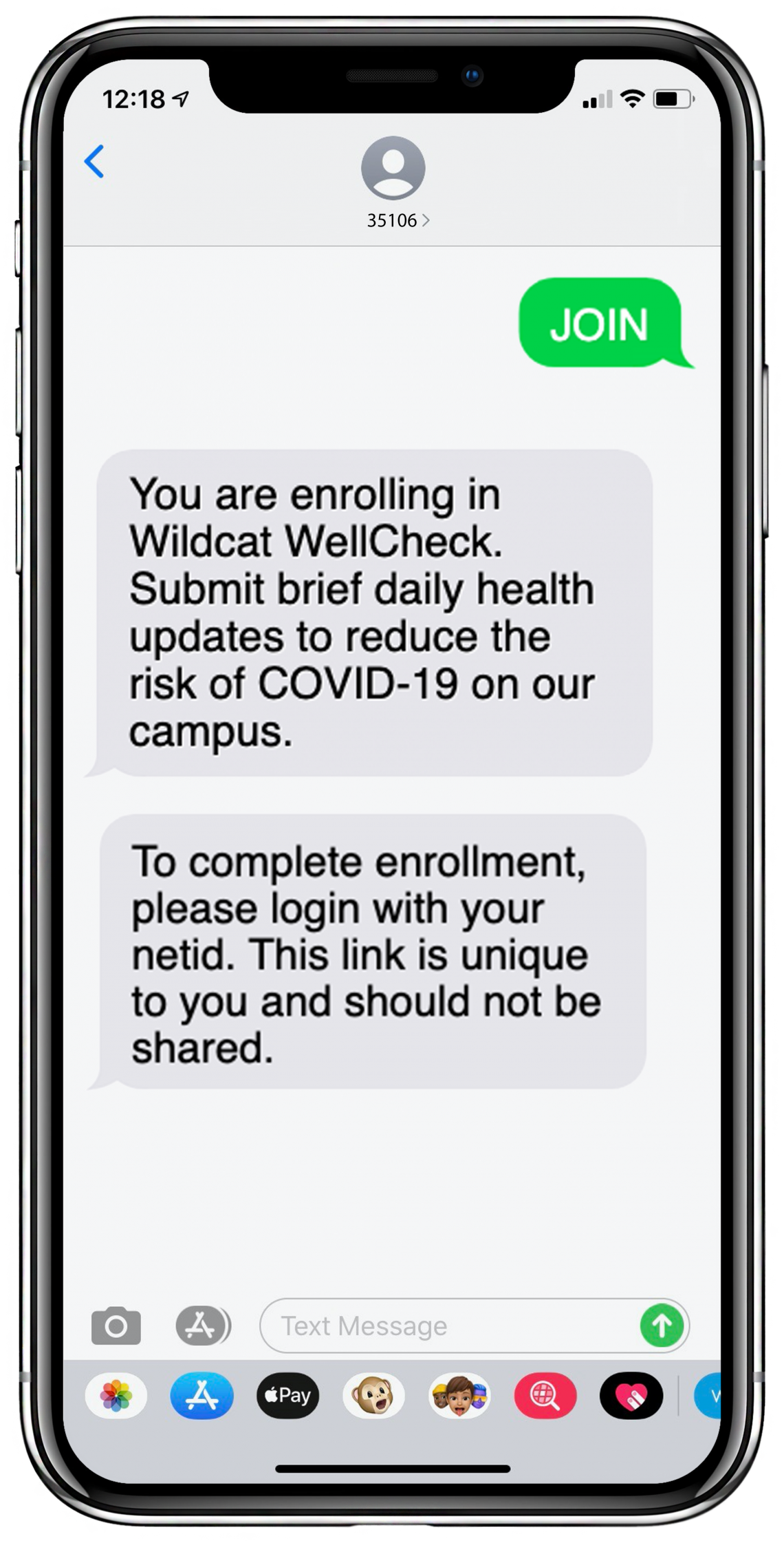 Received text 1: You are enrolling in Wildcat WellCheck. Submit brief daily health updates to assess the risk of COVID-19 on campus. Receive timely alerts and tips. Received text 2: To complete enrollment, please login with your netid. This link is unique